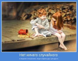в людских отношениях, люди созданы друг для друга.