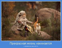 с прекрасных мыслей...))