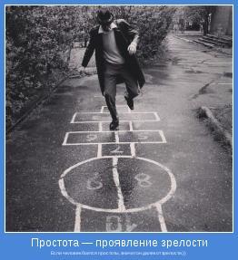 Если человек боится простоты, значит он далек от зрелости.))