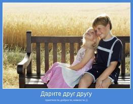 приятности, добрости, нежности..))