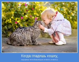 ощущаешь тепло Божьей руки, ни много, ни мало.))