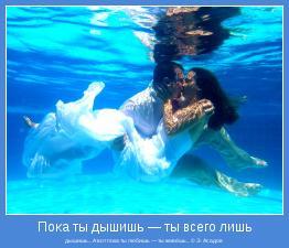 дышишь... А вот пока ты любишь — ты живёшь... © Э. Асадов