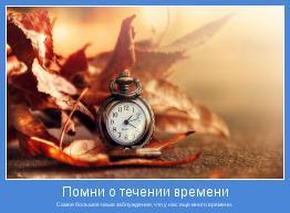 Самое большое наше заблуждение, что у нас еще много времени.