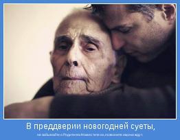 не забывайте о Родителях!Навестите их,позвоните им,они ждут.
