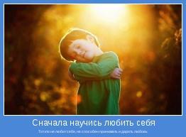 Тот кто не любит себя, не способен принимать и дарить любовь