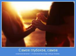 искреннее желание — это желание быть кому-нибудь близким...