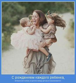 материнская любовь не делится между детьми,но приумножается.