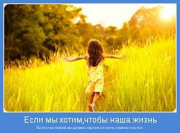 была счастливой, мы должны научиться сеять семена счастья.
