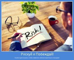 Нужно идти на риск, чтобы изменить неблагоприятную ситуацию!