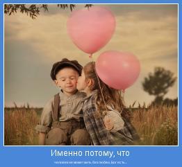 человек не может жить без любви, Бог есть...
