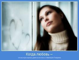 это всегда хорошо, даже если плохо. © Виктория Токарева