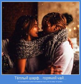 но лучше всего греет понимание того, что ты кому-то нужен...