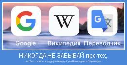 кто был с тобою в трудную минуту-Гугл Википедию и Переводчик