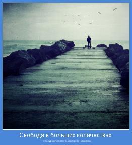 – это одиночество. © Виктория Токарева