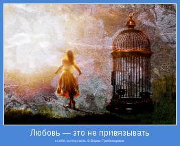 к себе, а отпускать. © Борис Гребенщиков