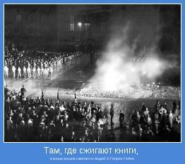 в конце концов сжигают и людей. © Генрих Гейне