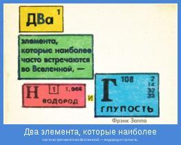 часто встречаются во Вселенной, — водород и глупость.