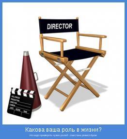 Не надо примерять чужих ролей - сам стань режиссёром