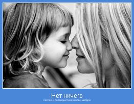 святее и бескорыстнее любви матери