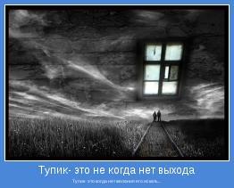 Тупик- это когда нет желания его искать...
