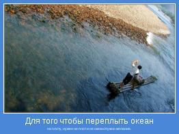 на плоту, нужен не плот и не океан.Нужно желание.