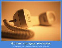 и чем дольше пауза в разговоре,тем труднее найти что сказать