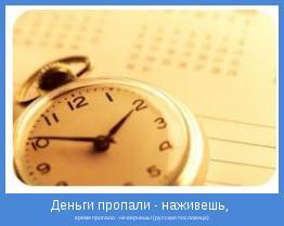 время пропало - не вернешь! (русская пословица)